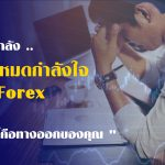 คุณคืออีกหนึ่งคนที่กำลังท้อในตลาด Forex ใช่ไหม ?